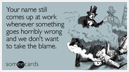 Your name still comes up at work whenever something goes horribly wrong and we don't want to take the blame