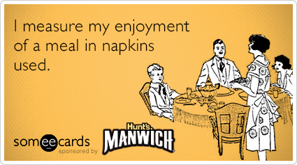 I measure my enjoyment of a meal in napkins used.