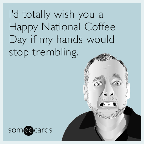I'd totally wish you a Happy National Coffee Day if my hands would stop trembling.