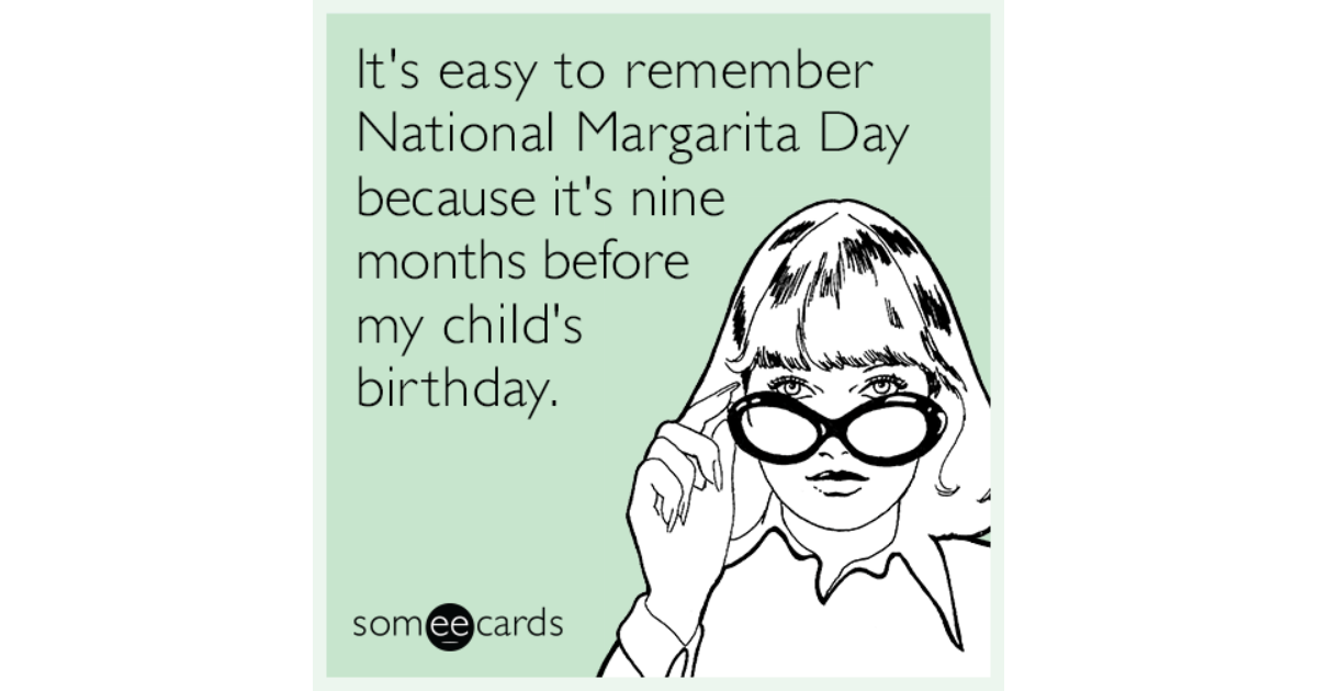 Its Easy To Remember National Margarita Day Because Nine Months Before My Childs Birthday