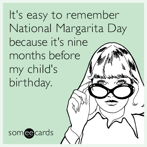 It's easy to remember National Margarita Day because it's nine months before my child's birthday.
