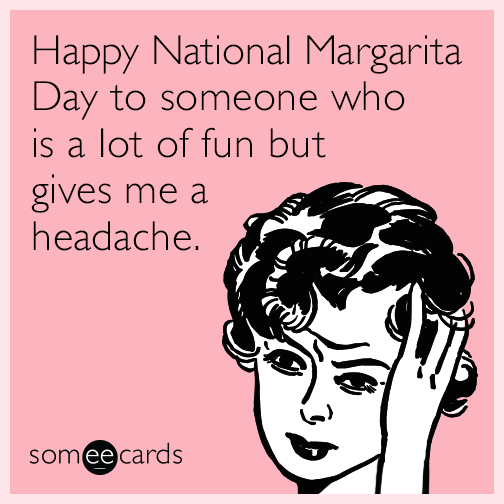 Happy National Margarita Day to someone who is a lot of fun but gives me a headache.