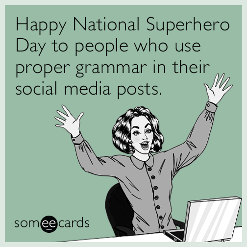 Happy National Superhero Day to people who use proper grammar in their social media posts.