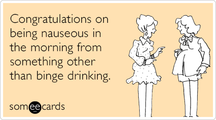 Congratulations on being nauseous in the morning from something other than binge drinking.