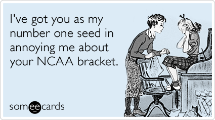 I've got you as my number one seed in annoying me about your NCAA bracket.