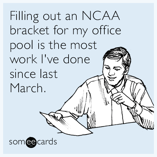 Filling out an NCAA bracket for my office pool is the most work I've done since last March