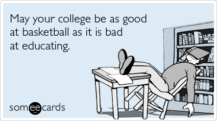 May your college be as good at basketball as it is bad at educating