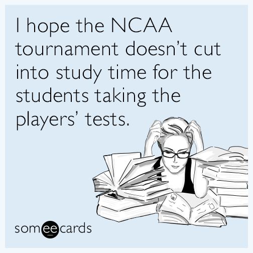 I hope the NCAA tournament doesn't cut into study time for the students taking the players' tests.