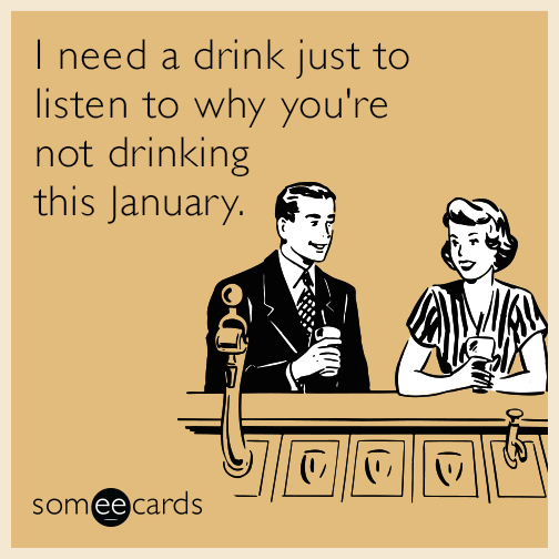 I need a drink just to listen to why you're not drinking this January.