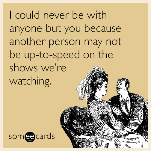I could never be with anyone but you because another person may not be up-to-speed on the shows we're watching.