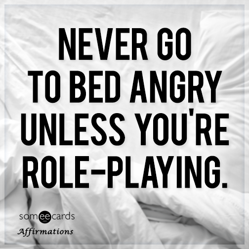 Never go to bed angry unless you're role-playing.