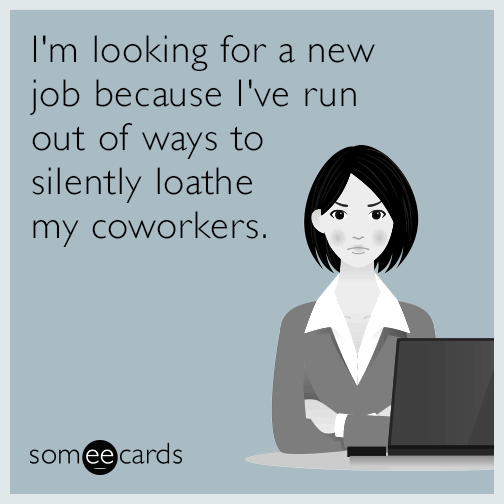 I'm looking for a new job because I've run out of ways to silently loathe my coworkers.