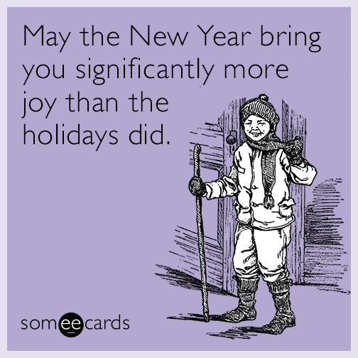 May the New Year bring you significantly more joy than the holidays did
