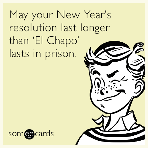 May your New Year's resolution last longer than El Chapo lasts in prison.