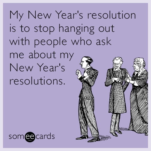 My New Year's resolution is to stop hanging out with people who ask me about  my New Year's resolutions