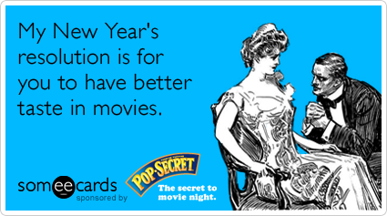 My New Year's resolution is for you to have better taste in movies.
