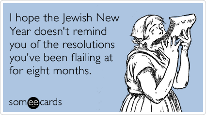 I hope the Jewish New Year doesn't remind you of the resolutions you've been flailing at for eight months.