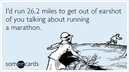 I'd run 26.2 miles to get out of earshot of you talking about running a marathon.