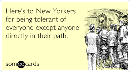 Here's to New Yorkers for being tolerant of everyone except anyone directly in their path.