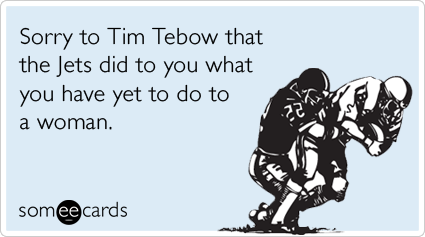 Sorry to Tim Tebow that the Jets did to you what you have yet to do to a woman.