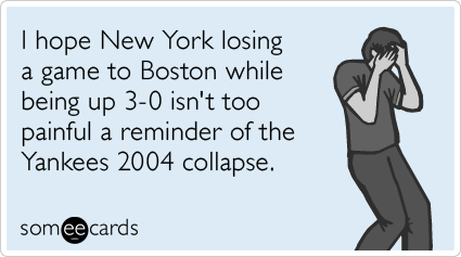 I hope New York losing a game to Boston while being up 3-0 isn't too painful a reminder of the Yankees 2004 collapse.