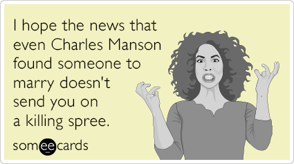 I hope the news that even Charles Manson found someone to marry doesn't send you on a killing spree.