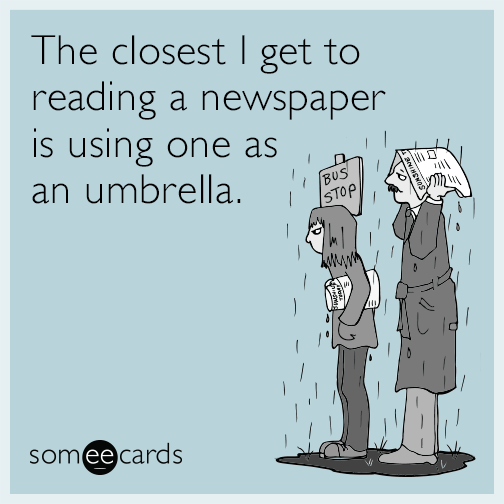 The closest I get to reading a newspaper is using one as an umbrella.