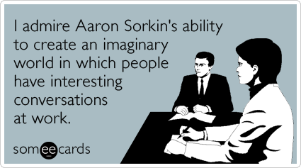 I admire Aaron Sorkin's ability to create an imaginary world in which people have interesting conversations at work.