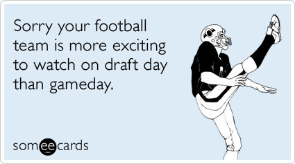 Sorry your football team is more exciting to watch on draft day than gameday