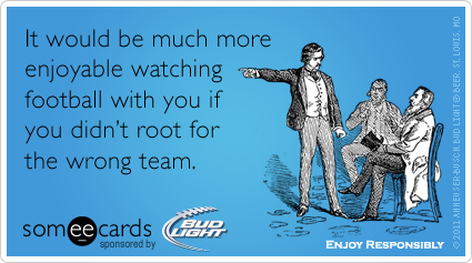 It would be much more enjoyable watching football with you if you didn't root for the wrong team