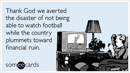 Thank God we averted the disaster of not being able to watch football while the country plummets toward financial ruin