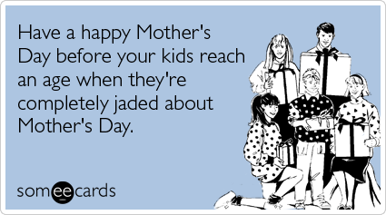 Have a happy Mother's Day before your kids reach an age when they're completely jaded about Mother's Day