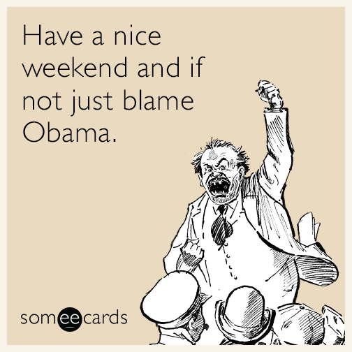 Have a nice weekend and if not just blame Obama.