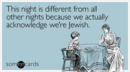 This night is different from all other nights because we actually acknowledge we're Jewish