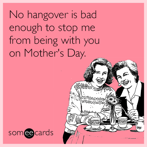 No hangover is bad enough to stop me from being with you on Mother's Day.