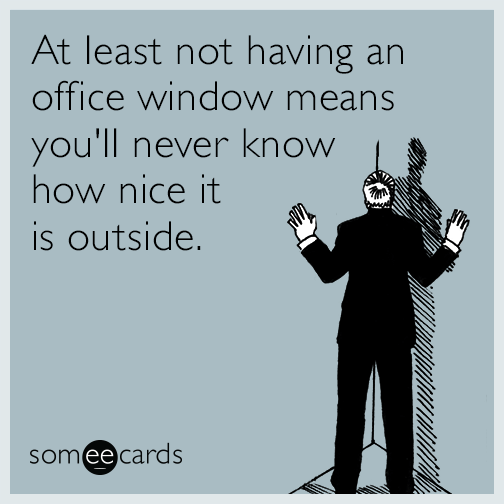 At least not having an office window means you'll never know how nice it is outside.