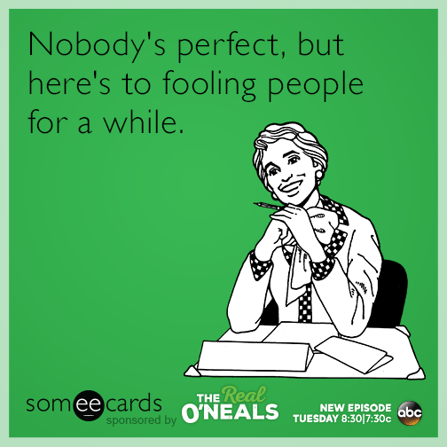 Nobody's perfect, but here's to fooling people for a while.