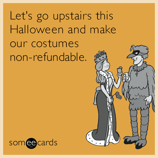 Let's go upstairs this Halloween and make our costumes non-refundable.
