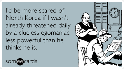 I'd be more scared of North Korea if I wasn't already threatened daily by a clueless egomaniac less powerful than he thinks he is.