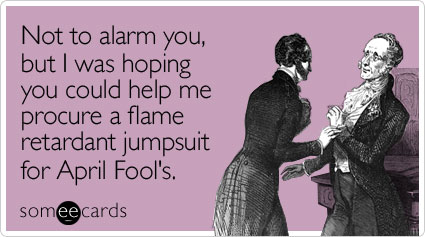 Not to alarm you, but I was hoping you could help me procure a flame retardant jumpsuit for April Fool's
