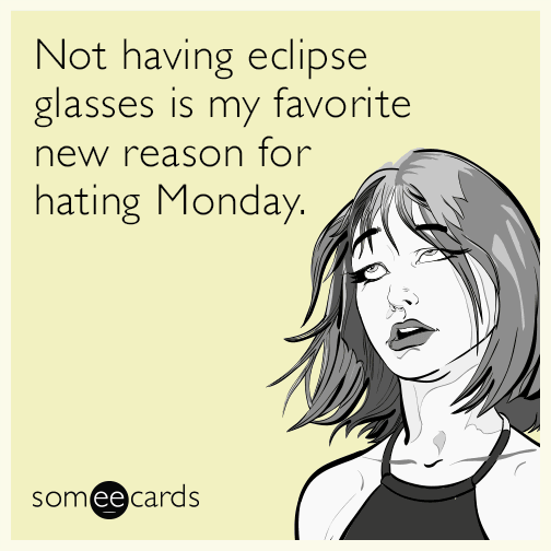 Not having eclipse glasses is my favorite new reason for hating Monday.