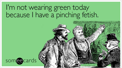 I'm not wearing green today because I have a pinching fetish