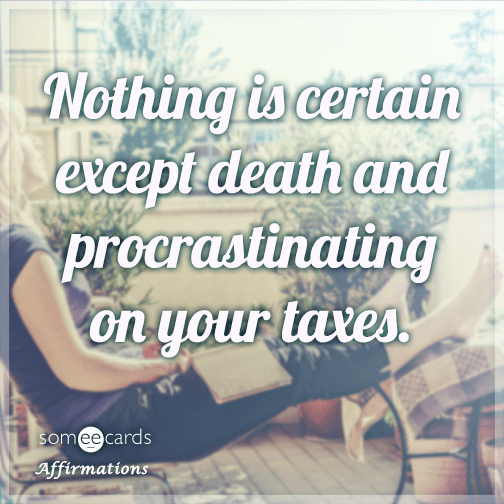 Nothing is certain except death and procrastinating on your taxes.