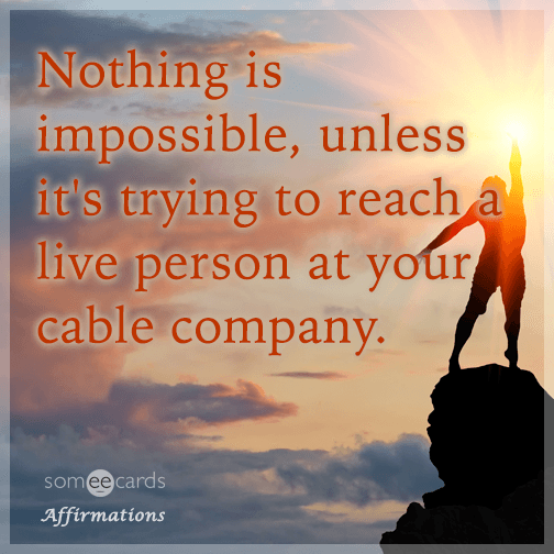 Nothing is impossible, unless it's trying to reach a person when you call your cable company.
