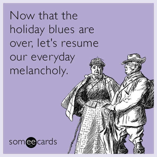 Now that the holiday blues are over, let's resume our everyday melancholy