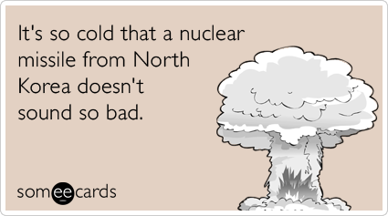 It's so cold that a nuclear missile from North Korea doesn't sound so bad.