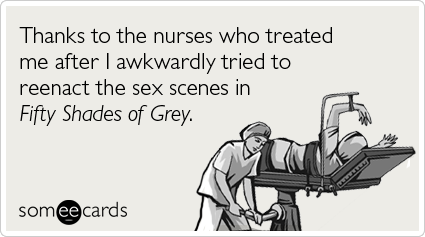 Thanks to the nurses who treated me after I awkwardly tried to reenact the sex scenes in Fifty Shades of Grey.