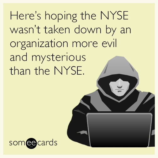 Here's hoping the NYSE wasn't taken down by an organization more evil and mysterious than the NYSE.