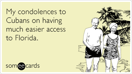 My condolences to Cubans on having much easier access to Florida.
