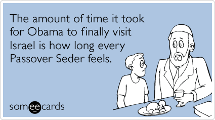 The amount of time it took for Obama to finally visit Israel is how long every Passover Seder feels.